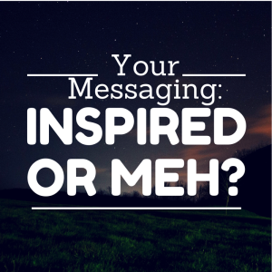 Is your brand messaging inspired or meh?